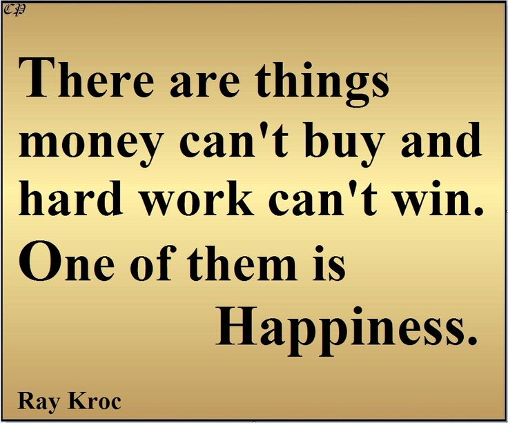 """There are things money can't buy and hard work can't win. One of them is happiness."" - Ray Kroc"