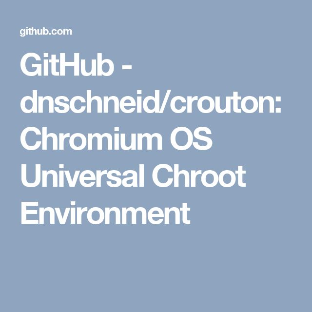 GitHub - dnschneid/crouton: Chromium OS Universal Chroot Environment