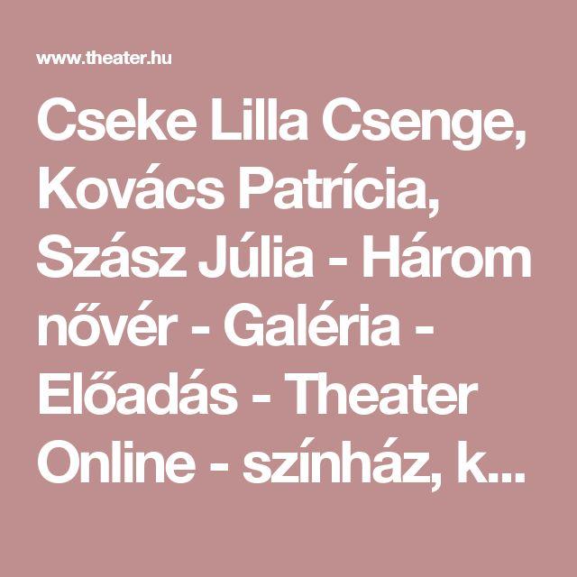 Cseke Lilla Csenge, Kovács Patrícia, Szász Júlia - Három nővér - Galéria - Előadás - Theater Online - színház, képek