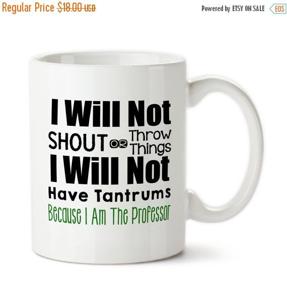 Coffee Mug, I Will Not Shout Or Throw Things, I Will Not Have Tantrums Because I Am The Professor, Gift For Professor For Professor Cup