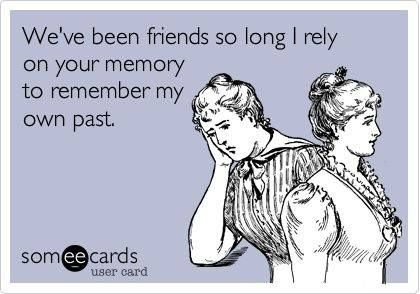 Friends for so long that I rely on your memory to remember my own past..