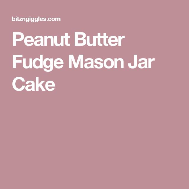 Peanut Butter Fudge Mason Jar Cake