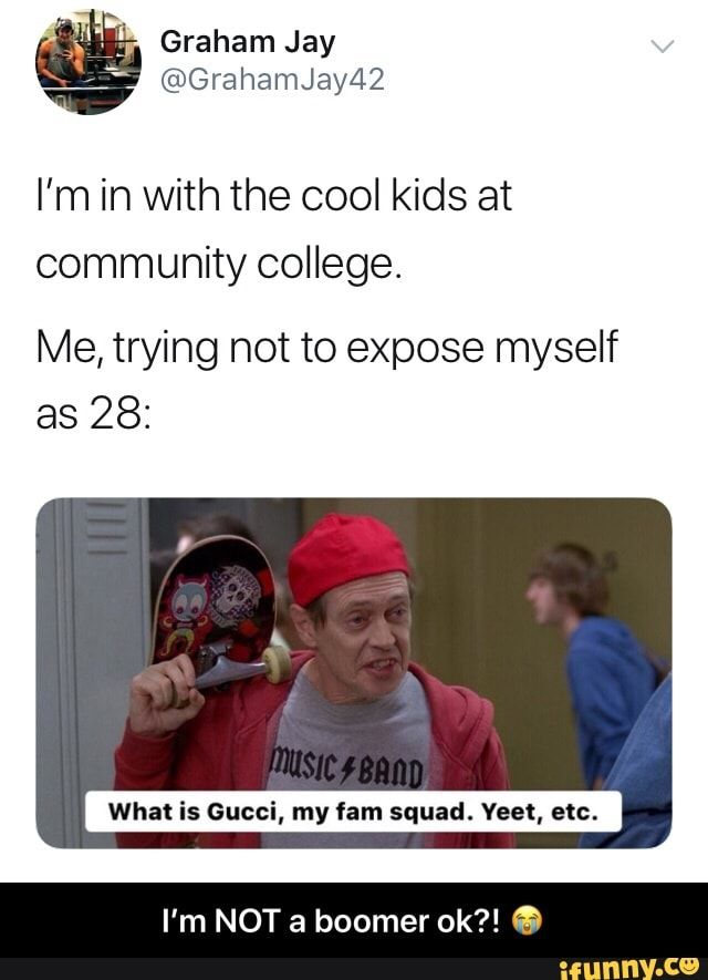 I M In With The Cool Kids At Community College Me Trying Not To Expose Myself As 28 What Is Gucci My Fam Squad Yeet Etc I M Not A Boomer Ok