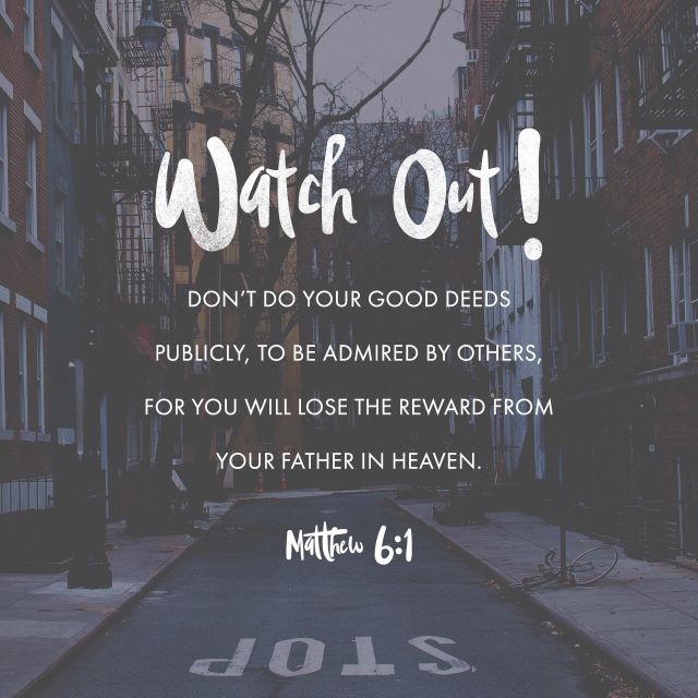 """Take heed that ye do not your alms before men, to be seen of them: otherwise ye have no reward of your Father which is in heaven."" ‭‭Matthew‬ ‭6:1‬ ‭KJV‬‬ http://bible.com/1/mat.6.1.kjv"
