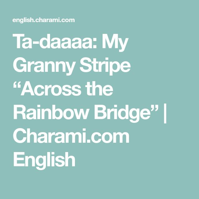 "Ta-daaaa: My Granny Stripe ""Across the Rainbow Bridge"" 