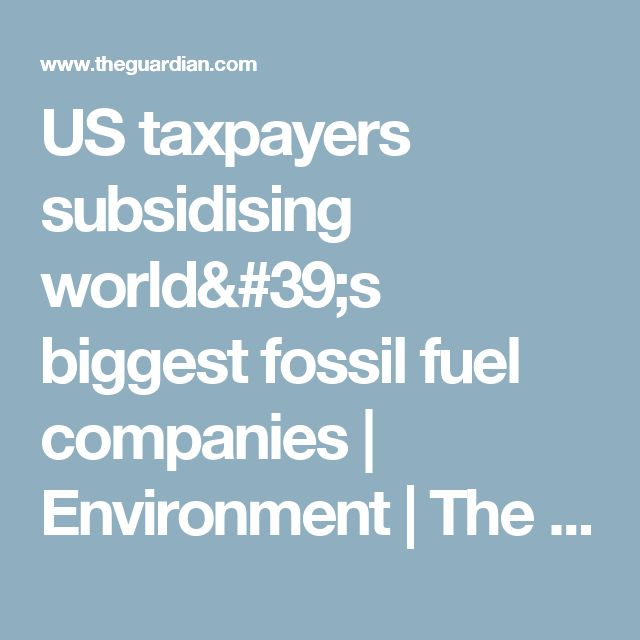 US taxpayers subsidising world's biggest fossil fuel companies | Environment | The Guardian