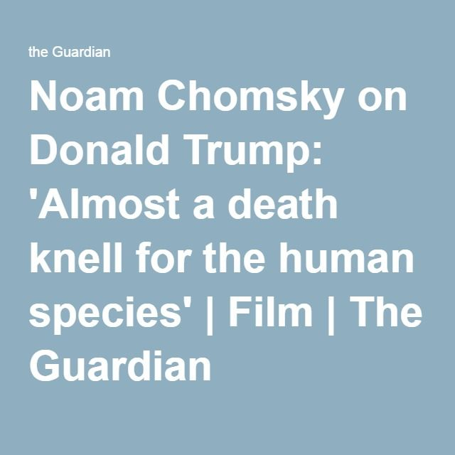 Noam Chomsky on Donald Trump: 'Almost a death knell for the human species' | Film | The Guardian