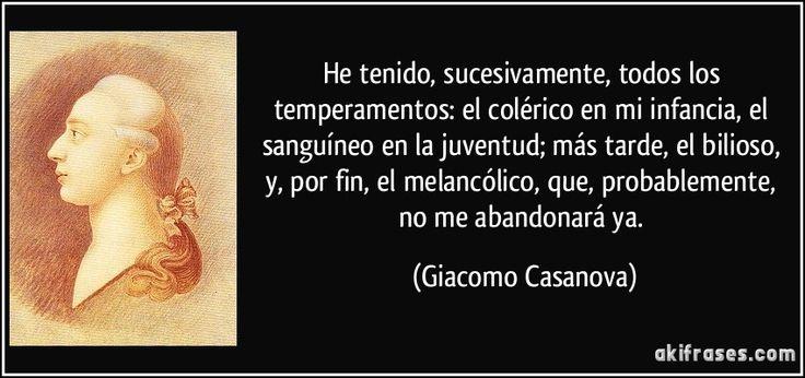 He tenido, sucesivamente, todos los temperamentos: el colérico en mi infancia, el sanguíneo en la juventud; más tarde, el bilioso, y, por fin, el melancólico, que, probablemente, no me abandonará ya. (Giacomo Casanova)