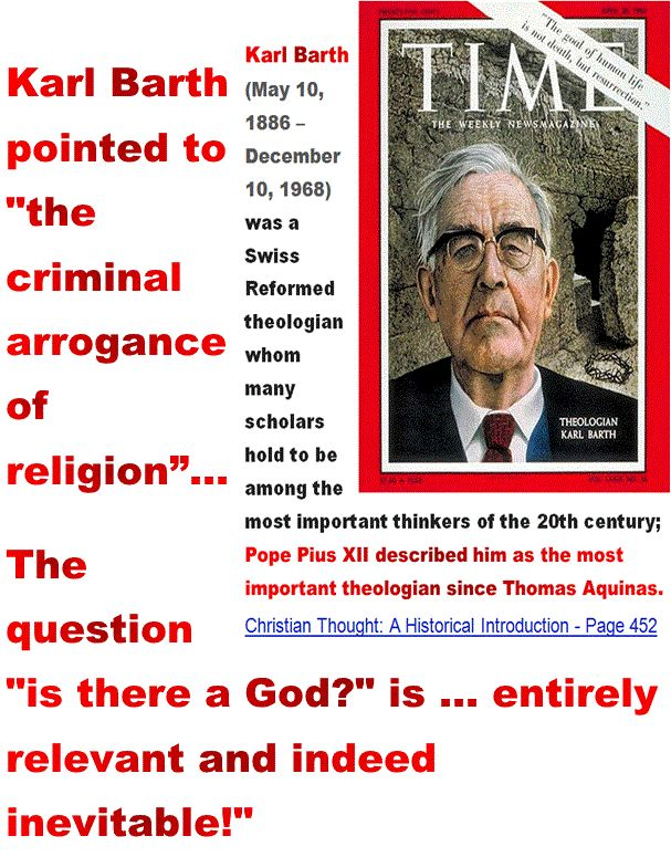 Karl Barth pointed to the criminal arrogance of religion…The question is there a God is … entirely relevant and indeed inevitable. Which religion is the most criminally arrogant? - vanity, ignorance. http://www.pinterest.com/pin/540924605213877645/ http://www.sodahead.com/united-states/karl-barth-the-most-important-theologian-since-thomas-aquinas-pointed-to-the-criminal-arrogance/question-2724973/?page=4