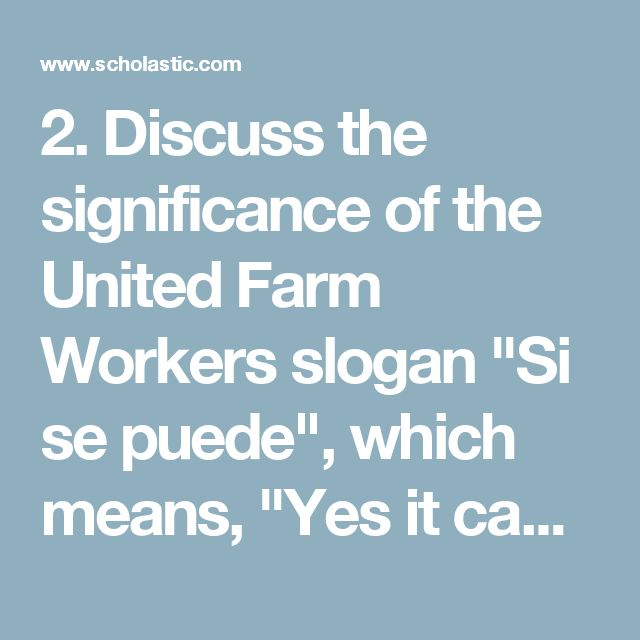 "2. Discuss the significance of the United Farm Workers slogan ""Si se puede"", which means, ""Yes it can be done."" Have students create ""Si se puede"" posters, representing what freedom means to them. Ask students to present their freedom posters to the class and discuss the everyday freedoms for which they are grateful."