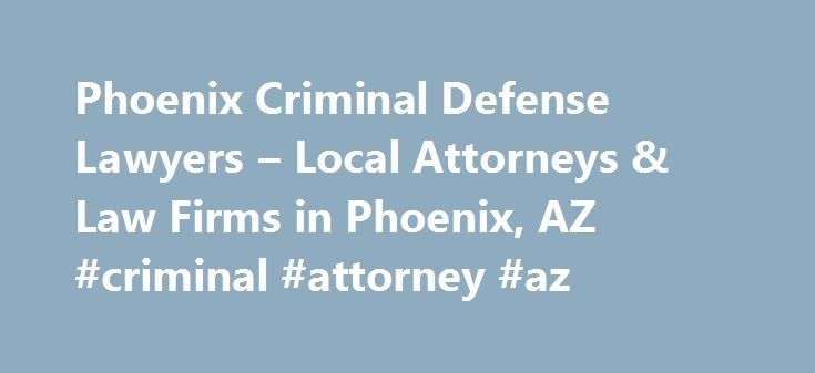 Phoenix Criminal Defense Lawyers – Local Attorneys & Law Firms in Phoenix, AZ #criminal #attorney #az http://lesotho.nef2.com/phoenix-criminal-defense-lawyers-local-attorneys-law-firms-in-phoenix-az-criminal-attorney-az/  # Phoenix Criminal Defense Lawyers, Attorneys and Law Firms – Arizona Facing Criminal Charges in Phoenix? Whether you are facing criminal charges such as robbery, sex crimes, drug charges, or any other criminal offense, a Phoenix criminal lawyer can help. A Phoenix criminal…