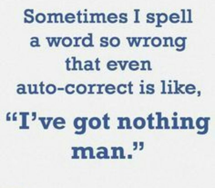 """Sometimes I Spell A Word So Wrong That Even Auto Correct Is Like """"I've Got Nothing Man."""""""