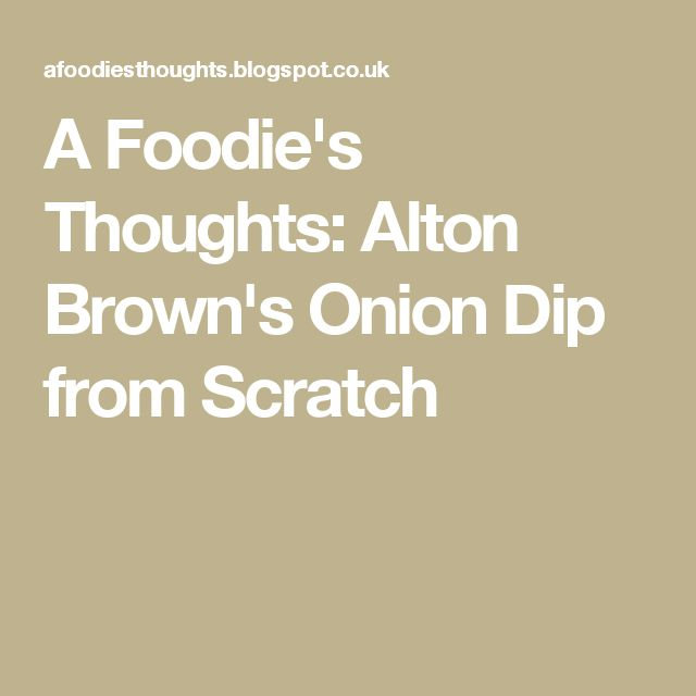 A Foodie's Thoughts: Alton Brown's Onion Dip from Scratch