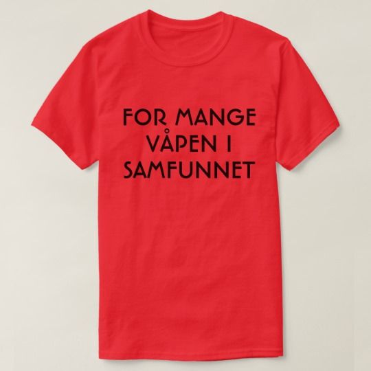 Too many weapons in the society in Norwegian red T-Shirt A Norwegian text: for mange våpen i samfunnet, that can be translate to: Too many weapons in the society. This red T-Shirt can be customized to give it you own unique look. You can customize the fonts type, fonts color, size, change the text, remove and add text, add photo and more.
