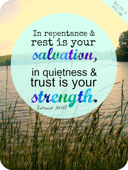 """""""In repentance and rest is your salvation, in quietness and trust is your strength."""" Isaiah 30:15"""