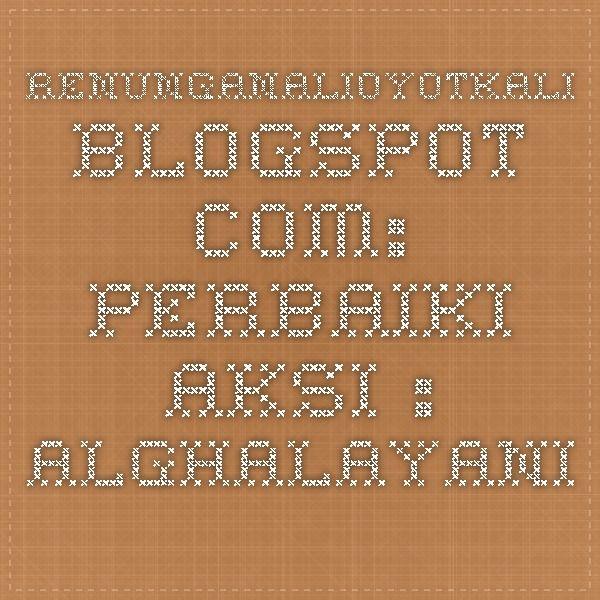 renunganalioyotkali.blogspot.com: PERBAIKI AKSI : ALGHALAYANI
