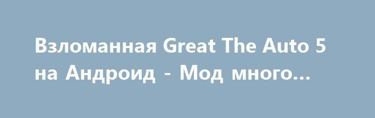 Взломанная Great The Auto 5 на Андроид - Мод много монет http://android-comz.ru/386-vzlomannaya-great-the-auto-5-na-android-mod-mnogo-monet.html   Основные характеристики Great The Auto 5 на Андроид - крутая игра с категории аркады, выпущенная проверенным компилятором ActionMobile. Для разархивированная игры вам надлежит обследовать свою операционную систему, желательное системное требование приложения варьируется от загружаемой версии. Для вашего устройства - Требуемая версия Android 2.3…