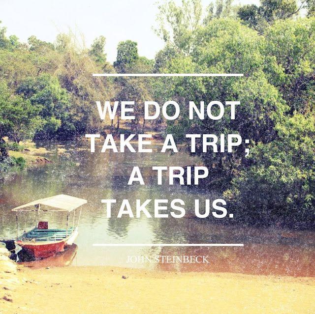 """""""We do not take a trip, a trip takes us."""""""