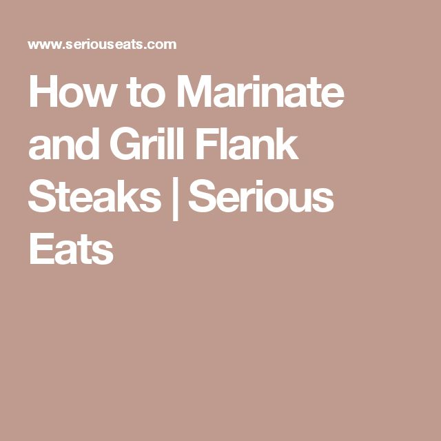 How to Marinate and Grill Flank Steaks | Serious Eats