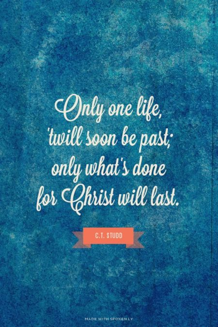 Only one life, 'twill soon be past; only what's done  for Christ will last. - C.T. Studd |