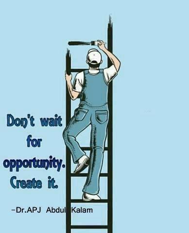 Dont wait for opurtunity, Create it -APJ Abdul kalam ...