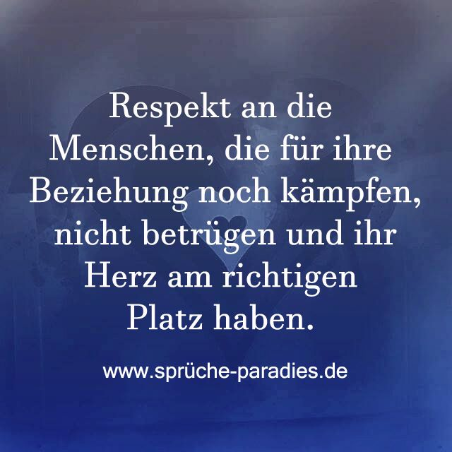 Respekt an die Menschen, die für ihre Beziehung noch kämpfen, nicht betrügen und ihr Herz am richtigen Platz haben.