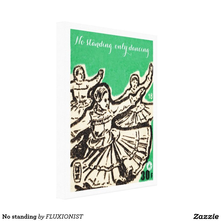 """No standing, only dancing"" canvas print - $119.95 Made by Zazzle Art …only dancing"