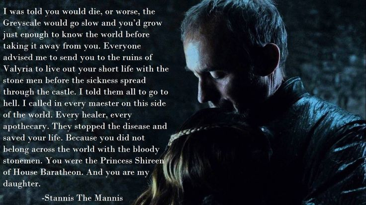 He is Stannis Baratheon. He is a guy. But what he said to his daughter earned him a place in this board