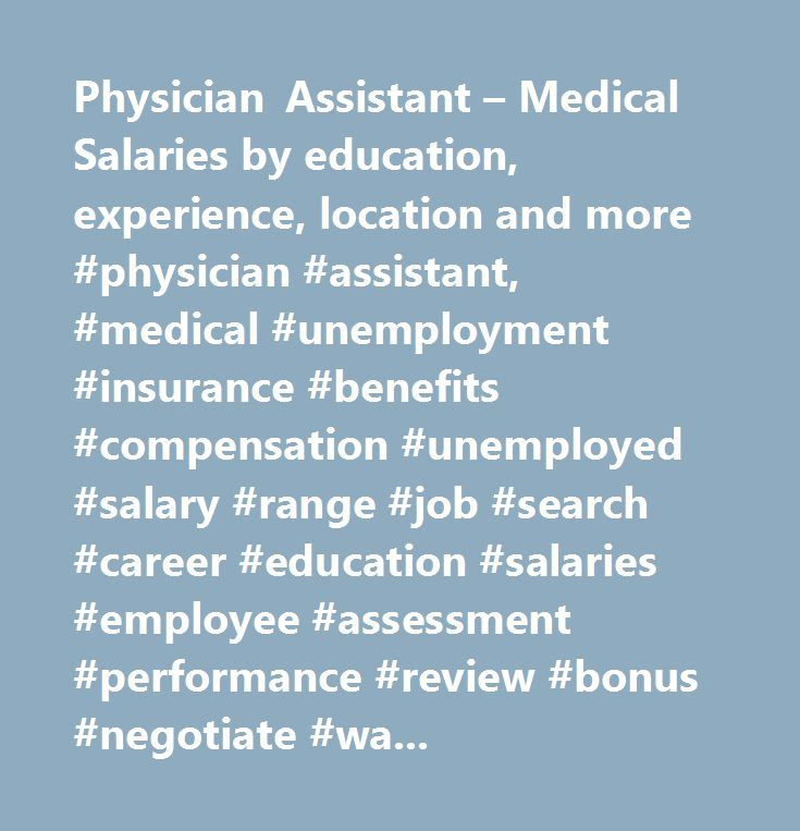 Physician Assistant – Medical Salaries by education, experience, location and more #physician #assistant, #medical #unemployment #insurance #benefits #compensation #unemployed #salary #range #job #search #career #education #salaries #employee #assessment #performance #review #bonus #negotiate #wage #change #advice #california #new #york #jersey #texas #illinois #florida…