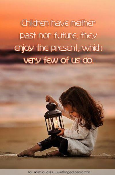 Children have neither past nor future; they enjoy the present, which very few of us do.  #children #enjoy #few #future #kids #neither #past #present #quotes #us #very  ©2016 The Gecko Said – Beautiful Quotes