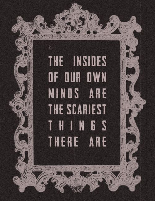 The insides of our own minds are the scariest things there are