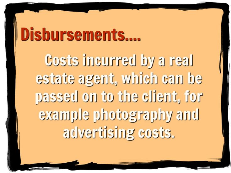 Disbursements Costs incurred by a real estate agent, which can be passed on to the client, for example photography and advertising costs.