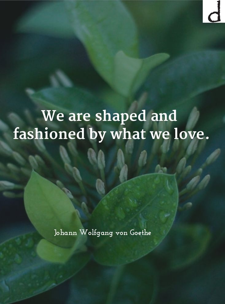 #Quote: We are shaped and fashioned by what we love. - Johann Wolfgang von Goethe