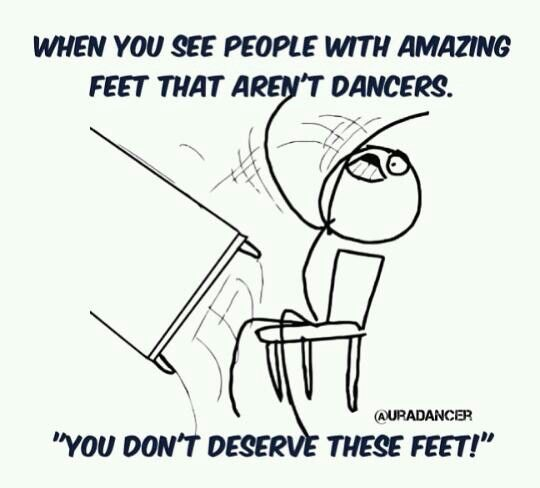 You got perfect feet! Oh... you don't dance. That's just wonderful cause I DONT HAVE STINKIN PERFECT FEET!