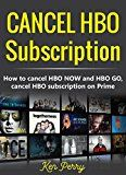 Free Kindle Book -   Cancel HBO Subscription: How to cancel HBO NOW and HBO GO, cancel HBO subscription on Prime