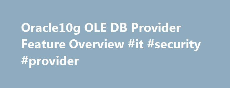 Oracle10g OLE DB Provider Feature Overview #it #security #provider http://stock.nef2.com/oracle10g-ole-db-provider-feature-overview-it-security-provider/  # Product Summary The Oracle Provider for OLE DB gives Windows developers high performance and efficient access to Oracle databases. OLE DB is a Microsoft specification for a set of COM interfaces used to access and manipulate data. Developers can use the Oracle Provider for OLE DB from any COM client such as Visual Basic, Internet…