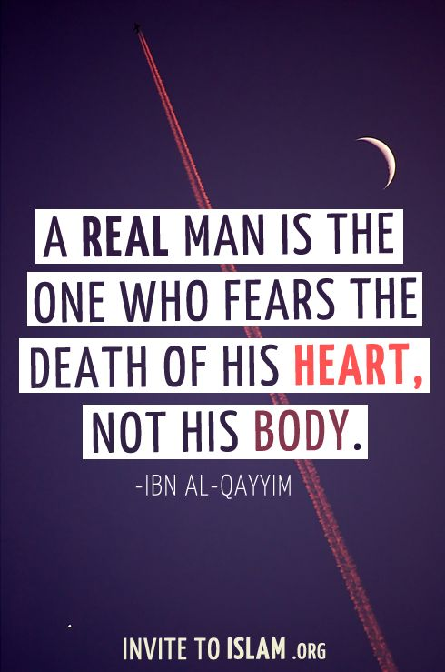 A real man is the one who fears the death of his heart, not his body.  - Ibn Al-Qayyim