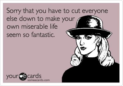 Sorry that you have to cut everyone else down to make your own miserable life seem so fantastic.