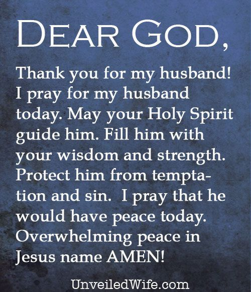 Prayer: My Husband --- Dear Lord, Thank You for my husband! Thank You for allowing us the opportunity to be married to each other and thank You for loving us. I pray for my husband today. May Your Holy Spirit guide him. […]… Read More Here http://unveiledwife.com/prayer-of-the-day-my-husband-2/