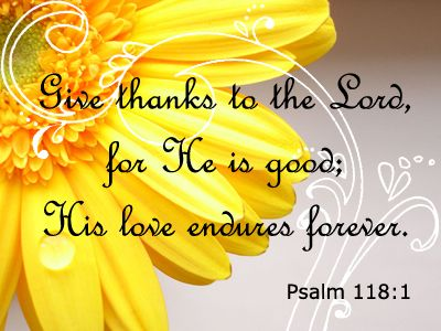 Give thanks to the Lord, for He is good. His love endures forever. Psalm 118:1