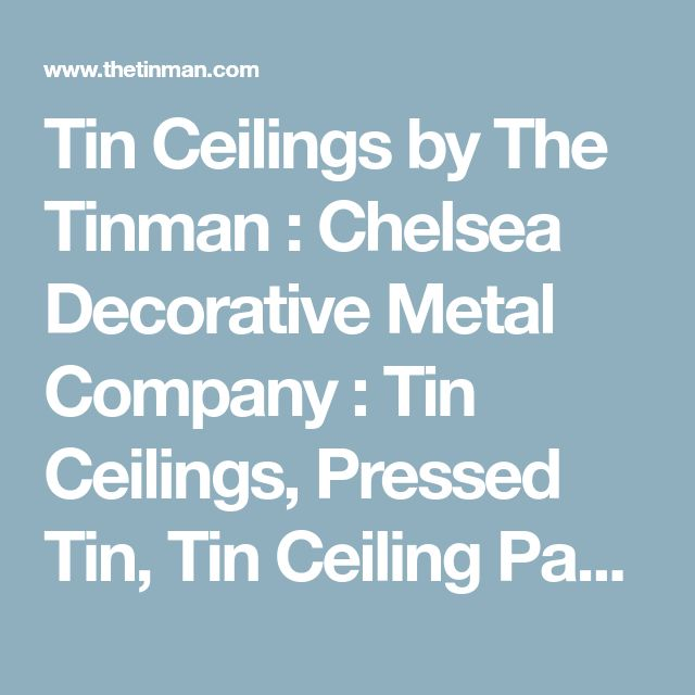 Tin Ceilings by The Tinman : Chelsea Decorative Metal Company : Tin Ceilings, Pressed Tin, Tin Ceiling Panels, Cornices, Moldings, Custom Ceiling Panels, Embossed Metal Ceilings, Decorative Metal and Backsplashes.