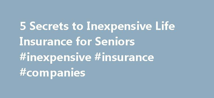 5 Secrets to Inexpensive Life Insurance for Seniors #inexpensive #insurance #companies http://anchorage.remmont.com/5-secrets-to-inexpensive-life-insurance-for-seniors-inexpensive-insurance-companies/  # 5 Secrets to Inexpensive Life Insurance for Seniors Life insurance for seniors doesn't have to be expensive. Just because you've been around the block a few times doesn't mean life insurance companies should take advantage of you. Am I right? The good news is that if you are senior you can…