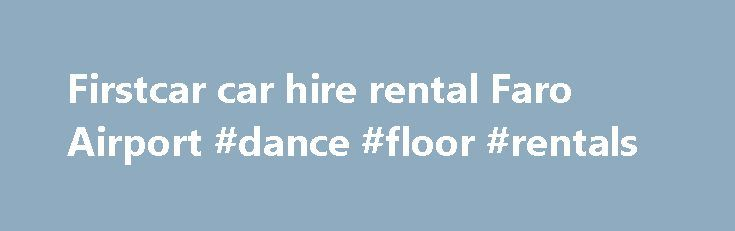 Firstcar car hire rental Faro Airport #dance #floor #rentals http://renta.remmont.com/firstcar-car-hire-rental-faro-airport-dance-floor-rentals/  #first car rental # FirstCar Car Hire when you want more from Car Rental at Faro Airport. FIRSTCAR Car Hire. FIRSTCAR at Faro Airport offers a friendly meet and greet service to get you holiday off to a great start and probably the lowest all inclusive car rental price at Faro Airport in the Algarve. Click to Book or Get a Price for your car hire…