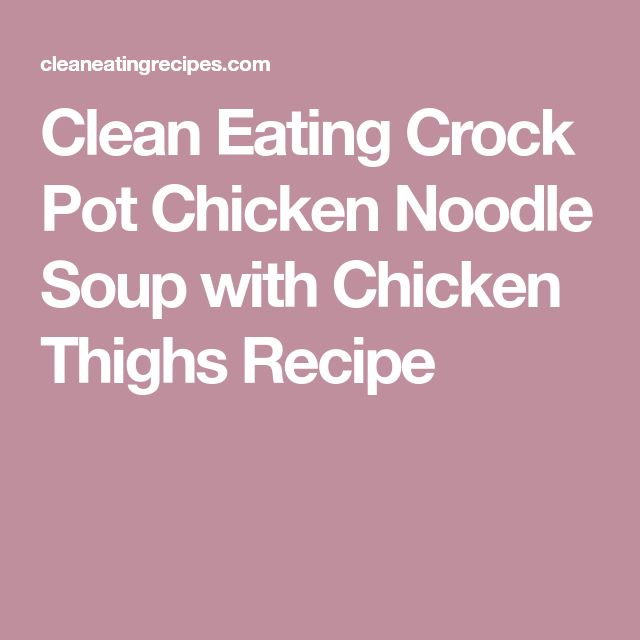 Clean Eating Crock Pot Chicken Noodle Soup with Chicken Thighs Recipe