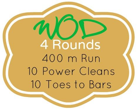 4 Rounds: 400 m Run, 10 Power Cleans, 10 Toes to Bars