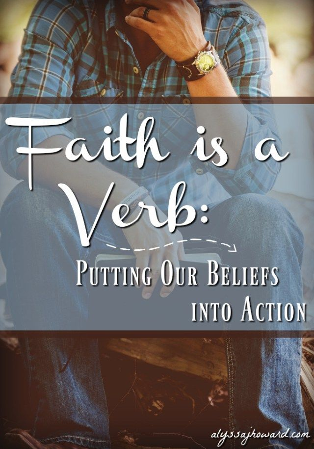 """Faith requires action. We often hear the phrase """"love is a verb."""" I believe that faith is a verb as well."""