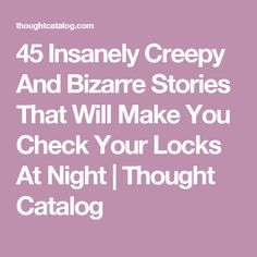 45 Insanely Creepy And Bizarre Stories That Will Make You Check Your Locks At Night   Thought Catalog
