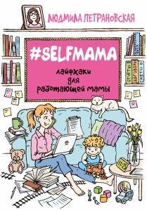 #Selfmama. Лайфхаки для работающей мамы. Эту книгу известный психолог Людмила Петрановская назвала именем нашего проекта. И в книге Людмила делится советами о том, как маме не выбирать между работой и детьми, а преуспевать в обеих сферах.