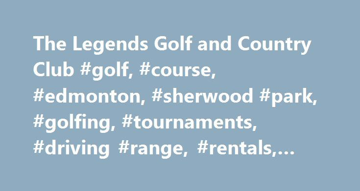 The Legends Golf and Country Club #golf, #course, #edmonton, #sherwood #park, #golfing, #tournaments, #driving #range, #rentals, #clubs, #carts http://new-mexico.nef2.com/the-legends-golf-and-country-club-golf-course-edmonton-sherwood-park-golfing-tournaments-driving-range-rentals-clubs-carts/  # Home to the Canadian Open Hickory Championship About the Golf Course The Legends Golf and Country Club is one of Edmonton s finest full-facility 27-hole golf courses. Just 25 minutes from downtown…