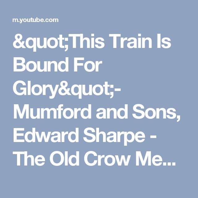 """This Train Is Bound For Glory""- Mumford and Sons, Edward Sharpe - The Old Crow Medicine Show - YouTube"